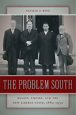 The Problem South Region Empire and the nouveau Liberal State 18801930 by sacue & Natalie J.