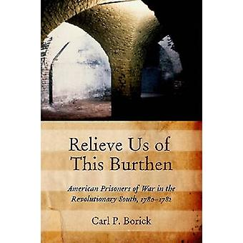 Relieve Us of This Burthen - American Prisoners of War in the Revoluti