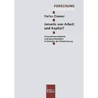 Jenseits von Arbeit und Kapital  Unternehmerverbnde und Gewerkschaften im Zeitalter der Globalisierung by Zimmer & Stefan