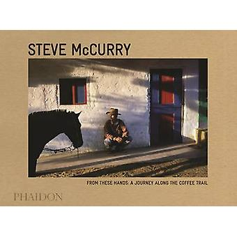 From These Hands - A Journey Along the Coffee Trail by Steve McCurry -