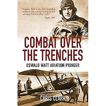 Combat Over the Trenches - Oswald Watt Aviation Pioneer by Chris Clark