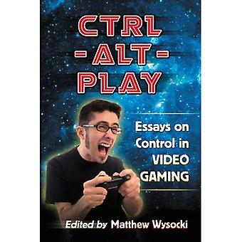 Ctrl-Alt-Play: Essays on Control in Video Gaming