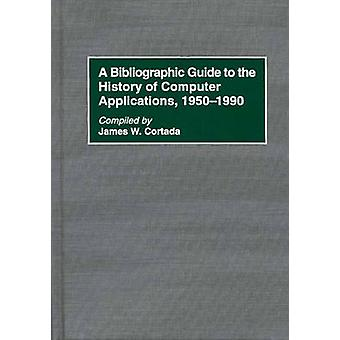 A Bibliographic Guide to the History of Computer Applications 19501990 by Cortada & James