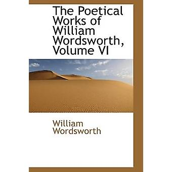The Poetical Works of William Wordsworth Volume VI by Wordsworth & William