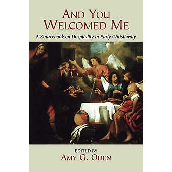 And You Welcomed Me A Sourcebook on Hospitality in Early Christianity by Oden & Amy G.