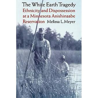 The White Earth Tragedy Ethnicity and Dispossession at a Minnesota Anishinaabe Reservation 18891920 by Meyer & Melissa L.