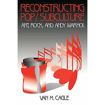 Reconstructing PopSubculture Art Rock and Andy Warhol by Cagle & Van M.