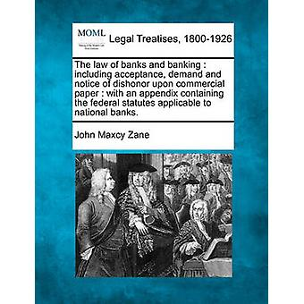 The law of banks and banking  including acceptance demand and notice of dishonor upon commercial paper  with an appendix containing the federal statutes applicable to national banks. by Zane & John Maxcy