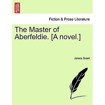 The Master of Aberfeldie. A novel. by Grant & James