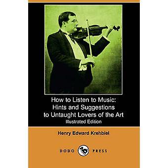 Comment écouter musique conseils et Suggestions pour ignare amoureux de l'Art par Krehbiel & Henry Edward