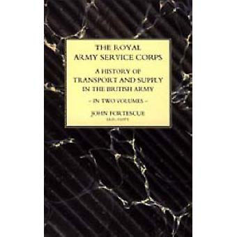 ROYAL ARMY SERVICE CORPS. A HISTORY OF TRANSPORT AND SUPPLY IN THE BRITISH ARMY by Fortescue & John