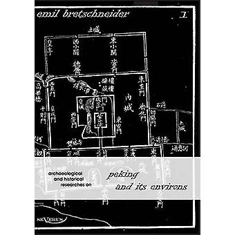 Archaeological and Historical Researches on Peking and Its Environs by Bretschneider & Emil
