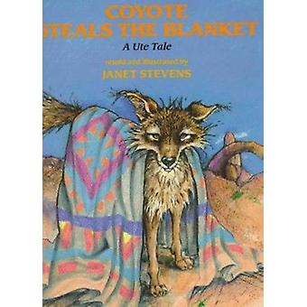 Coyote Steals the Blanket - A Ute Tale by Stevens - Janet - 9780823411