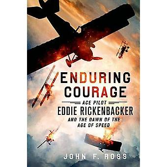 Enduring Courage - Ace Pilot Eddie Rickenbacker and the Dawn of the Ag