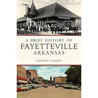 A Brief History of Fayetteville - Arkansas by Charles Y Alison - 9781