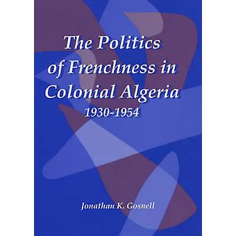 Politics of Frenchness in Colonial Algeria 19301954 by Gosnell & Jonathan
