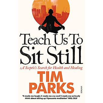 Teach Us to Sit Still - A Sceptic's Search for Health and Healing by T