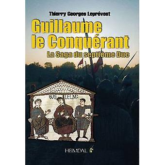 Guillaume le Conquerant - La Saga du Septieme Duc by Thierry Georges L