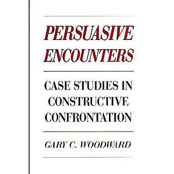 Persuasive Encounters Case Studies in Constructive Confrontation by Woodward & Gary C.