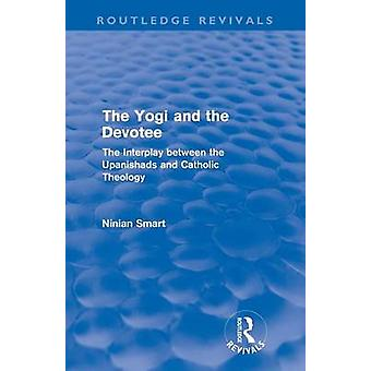 The Yogi and the Devotee Routledge Revivals  The Interplay Between the Upanishads and Catholic Theology by Smart & Ninian