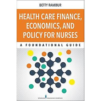 Health Care Finance Economics and Policy for Nurses A Foundational Guide by Rambur & Betty