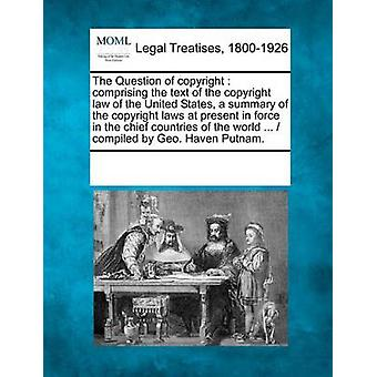 The Question of copyright  comprising the text of the copyright law of the United States a summary of the copyright laws at present in force in the chief countries of the world ...   compiled by Ge by Multiple Contributors & See Notes