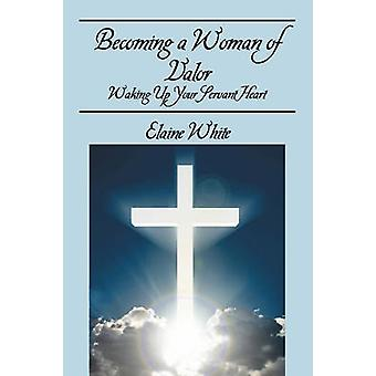 Becoming a Woman of Valor   Waking Up Your Servant Heart by White & Elaine