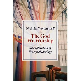 The God We Worship - An Exploration of Liturgical Theology by Nicholas