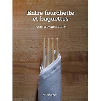 Entre Fourchette Et Baguettes - Plaisir Et Sagesse Au Menu by Michel J