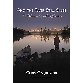 And the River Still Sings - A Wilderness Dweller's Journey by Chris Cz
