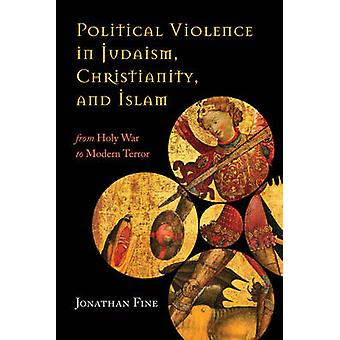 Political Violence in Judaism - Christianity - and Islam - From Holy W
