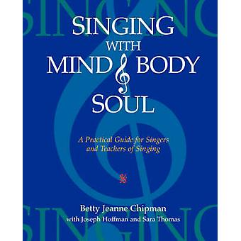 Singing with Mind Body and Soul A Practical Guide for Singers and Teachers of Singing by Chipman & Betty Jeanne