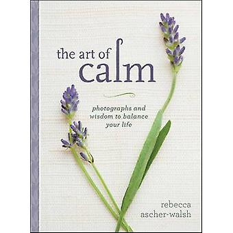 The Art of Calm - Photographs and Wisdom to Balance Your Life by Rebec
