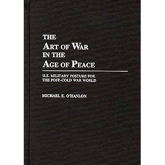 The Art of War in the Age of Peace U.S. Military Posture for the PostCold War World by OHanlon & Michael