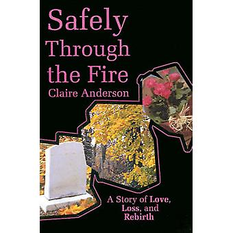 Safely Through the Fire A Story of Love Loss and Rebirth by Anderson & Claire