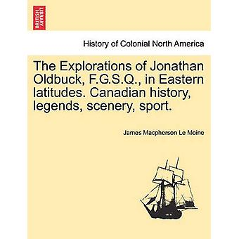 The Explorations of Jonathan Oldbuck F.G.S.Q. in Eastern latitudes. Canadian history legends scenery sport. by Le Moine & James Macpherson