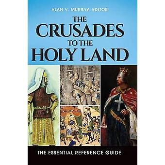 The Crusades to the Holy Land The Essential Reference Guide by Murray & Alan