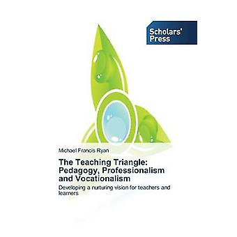 The Teaching Triangle Pedagogy Professionalism and Vocationalism by Ryan Michael Francis