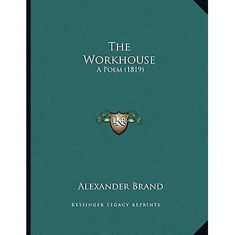 The Workhouse - A Poem (1819) by Alexander Brand - 9781167147555 Book