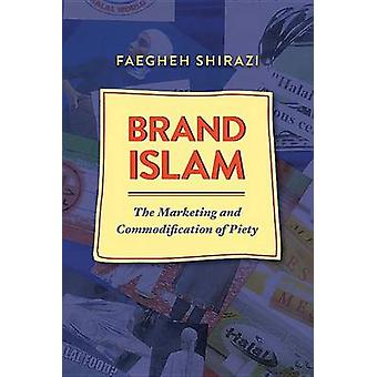Brand Islam - The Marketing and Commodification of Piety by Faegheh Sh