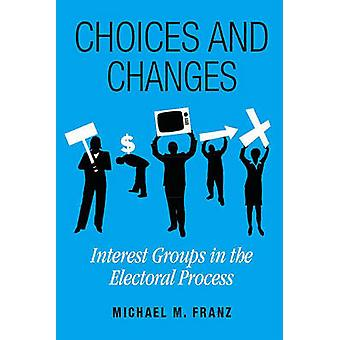 Choices and Changes - Interest Groups in the Electoral Process by Mich