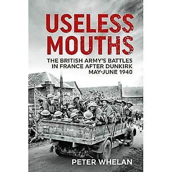 Useless Mouths: The British� Army's Battles in France After Dunkirk May-June 1940