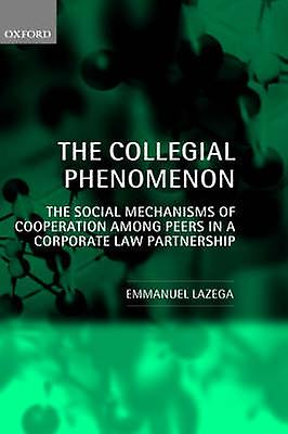 The Collegial Phenomenon The Social Mechanisms of Cooperation Among Peers in a Corporate Law Partnership by Lazega & Emhommeuel