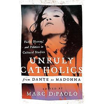 Unruly Catholics from Dante to Madonna Faith Heresy and Politics in Cultural Studies by DiPaolo & Marc