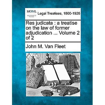 Res judicata  a treatise on the law of former adjudication ... Volume 2 of 2 by Van Fleet & John M.