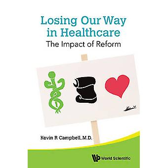 Losing Our Way in Healthcare - The Impact of Reform by Kevin R. Campbe