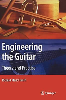 Engineering the Guitar - Theory and Practice by Richard Mark French -