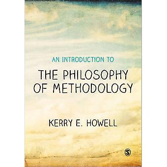 An Introduction to the Philosophy of Methodology by Kerry E. Howell -