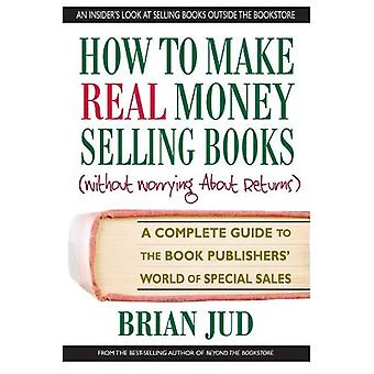 How to Make Real Money Selling Books (Without Worrying about Returns): A Complete Guide to the Book Publishers' World of Special Sales