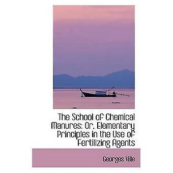 The School of Chemical Manures Or Elementary Principles in the Use of Fertilizing Agents by Ville & Georges